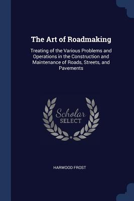 The Art of Roadmaking: Treating of the Various Problems and Operations in the Construction and Maintenance of Roads, Streets, and Pavements - Frost, Harwood