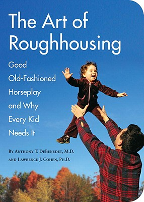 The Art of Roughhousing: Good Old-Fashioned Horseplay and Why Every Kid Needs It - Debenedet, Anthony T