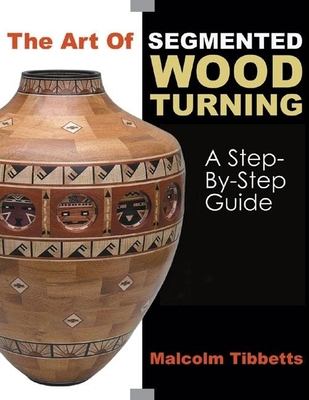 The Art of Segmented Wood Turning: A Step-By-Step Guide - Tibbetts, Malcolm
