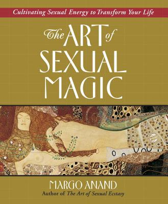 The Art of Sexual Magic: Cultivating Sexual Energy to Transform Your Life - Anand, Margo