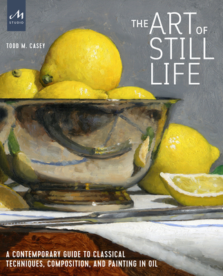 The Art of Still Life: A Contemporary Guide to Classical Techniques, Composition, Drawing, and Painting in Oil - Casey, Todd M.