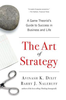 The Art of Strategy: A Game Theorist's Guide to Success in Business and Life - Dixit, Avinash K, and Nalebuff, Barry J