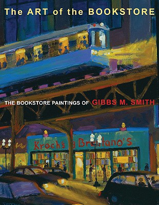 The Art of the Bookstore: The Bookstore Paintings of Gibbs M. Smith - Smith, Gibbs