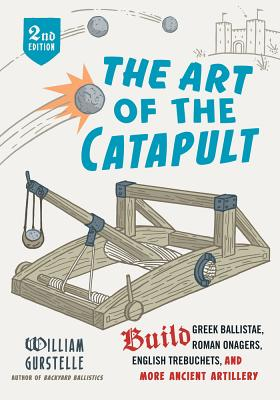 The Art of the Catapult: Build Greek Ballistae, Roman Onagers, English Trebuchets, and More Ancient Artillery - Gurstelle, William