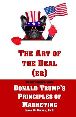 The Art of the Deal (Er): An Unauthorized Book on Donald Trump's (Non-Manifest) Principles of Marketing and How They Can Help (or Hurt) Small Businesses and Our Democracy - Adult Coloring Included - McDonald Ph D, Jason