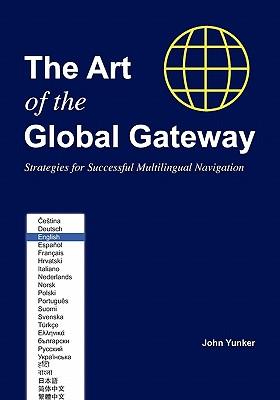 The Art of the Global Gateway: Strategies for Successful Multilingual Navigation - Yunker, John