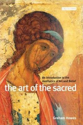 The Art of the Sacred: An Introduction to the Aesthetics of Art and Belief - Howes, Graham