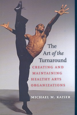 The Art of the Turnaround: Creating and Maintaining Healthy Arts Organizations - Kaiser, Michael M