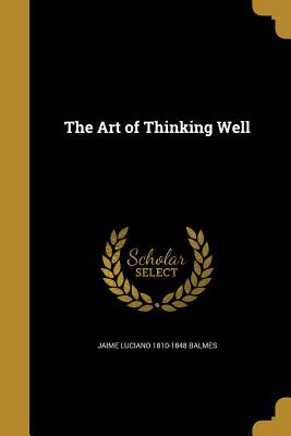 The Art of Thinking Well - Balmes, Jaime Luciano 1810-1848
