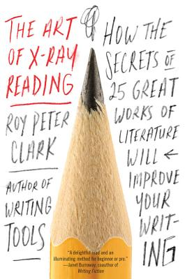 The Art of X-Ray Reading: How the Secrets of 25 Great Works of Literature Will Improve Your Writing - Clark, Roy Peter