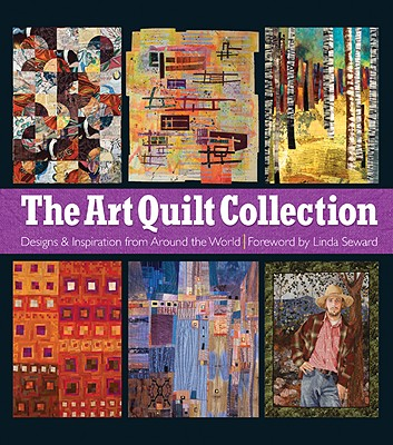 The Art Quilt Collection: Designs & Inspiration from Around the World - Cohen, Matt (Photographer), and Seward, Linda (Foreword by)