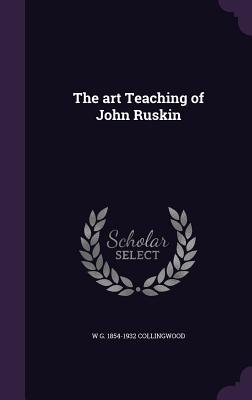 The Art Teaching of John Ruskin - Collingwood, W G 1854-1932