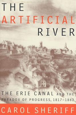 The Artificial River: The Erie Canal and the Paradox of Progress, 1817-1862 - Sheriff, Carol