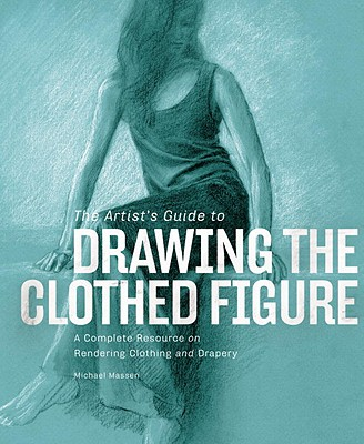 The Artist's Guide to Drawing the Clothed Figure: A Complete Resource on Rendering Clothing and Drapery - Massen, Michael