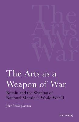 The Arts as a Weapon of War: Britain and the Shaping of National Morale in World War II - Weingartner, Jorn