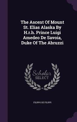 The Ascent of Mount St. Elias Alaska by H.R.H. Prince Luigi Amedeo de Savoia, Duke of the Abruzzi - Filippi, Filippo De