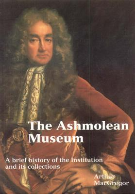 The Ashmolean Museum: A Brief History of the Museum and Its Collections - MacGregor, Arthur