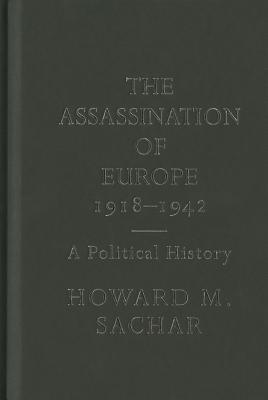 The Assassination of Europe, 1918-1942: A Political History - Sachar, Howard M