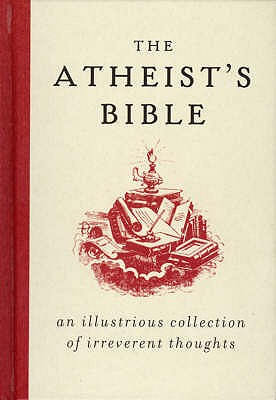 The Atheist's Bible: An Illustrious Collection of Irreverent Thoughts - Konner, Joan
