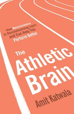 The Athletic Brain: How Neuroscience is Revolutionising Sport - Katwala, Amit