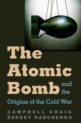The Atomic Bomb and the Origins of the Cold War - Craig, Campbell, Professor, and Radchenko, Sergey S, Prof.