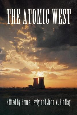 The Atomic West - Hevly, Bruce W (Editor), and Findlay, John M (Editor)