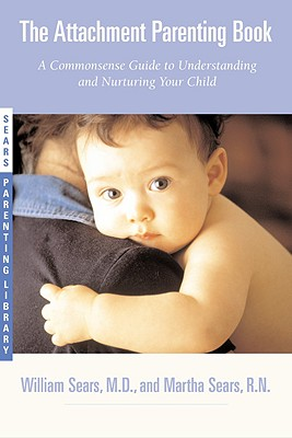 The Attachment Parenting Book: A Commonsense Guide to Understanding and Nurturing Your Baby - Sears, Martha, R.N., and Sears, William, M.D.