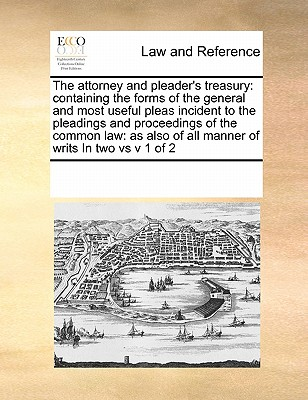 The Attorney and Pleader's Treasury: Containing the Forms of the General and Most Useful Pleas Incident to the Pleadings and Proceedings of the Common Law: As Also of All Manner of Writs in Two Vs V 1 of 2 - Multiple Contributors