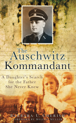 The Auschwitz Kommandant: A Daughter's Search for the Father She Never Knew - Cherish, Barbara U.