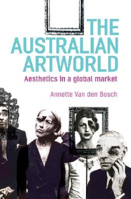 The Australian Artworld: Aesthetics in a Global Market - Van Den Bosch, Annette