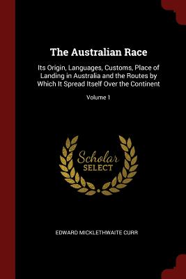 The Australian Race: Its Origin, Languages, Customs, Place of Landing in Australia and the Routes by Which It Spread Itself Over the Continent; Volume 1 - Curr, Edward Micklethwaite