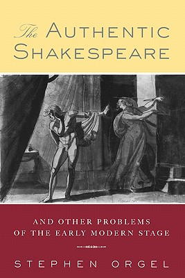 The Authentic Shakespeare: And Other Problems of the Early Modern Stage - Orgel, Stephen
