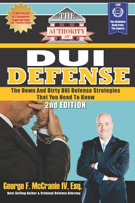 The Authority on DUI Defense: The Down and Dirty DUI Defense Strategies That You Need to Know - McCranie IV Esq, George F