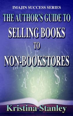 The Author's Guide to Selling Books to Non-Bookstores - Stanley, Kristina