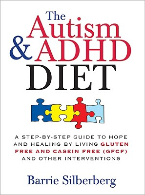 The Autism & ADHD Diet: A Step-By-Step Guide to Hope and Healing by Living Gluten Free and Casein Free (GFCF) and Other Interventions - Silberberg, Barrie