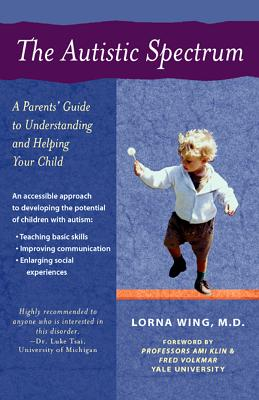 The Autistic Spectrum: A Parents' Guide to Understanding and Helping Your Child - Wing, Lorna, M.D., and Klin, Ami, PhD (Foreword by), and Volkmar, Fred, Prof. (Foreword by)