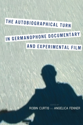 The Autobiographical Turn in Germanophone Documentary and Experimental Film - Curtis, Robin (Editor), and Fenner, Angelica (Editor)