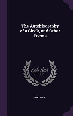 The Autobiography of a Clock, and Other Poems - Cutts, Mary