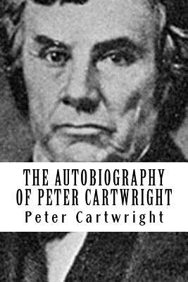 The Autobiography of Peter Cartwright: The Backwoods Preacher - Cartwright, Peter, and Press, Revival (Prepared for publication by)