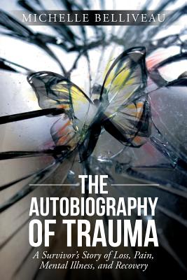 The Autobiography of Trauma: A Survivors Story of Loss, Pain, Mental Illness, and Recovery - Belliveau, Michelle