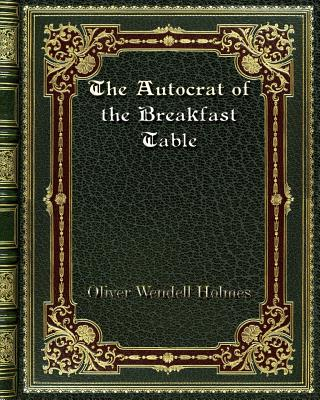 The Autocrat of the Breakfast Table - Holmes, Oliver Wendell