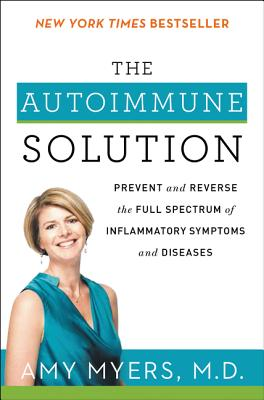 The Autoimmune Solution: Prevent and Reverse the Full Spectrum of Inflammatory Symptoms and Diseases - Myers, Amy