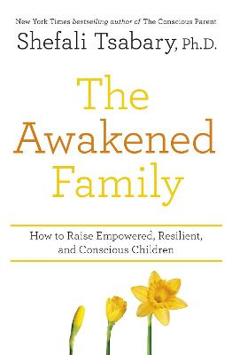 The Awakened Family: How to Raise Empowered, Resilient, and Conscious Children. - Tsabary, Shefali, Dr.