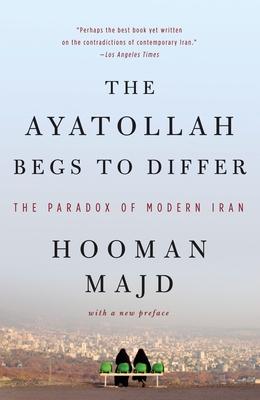 The Ayatollah Begs to Differ: The Paradox of Modern Iran - Majd, Hooman