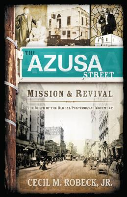 The Azusa Street Mission and Revival: The Birth of the Global Pentecostal Movement - Robeck, Cecil