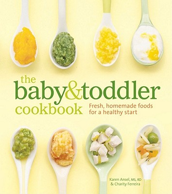 The Baby & Toddler Cookbook: Fresh, Homemade Foods for a Healthy Start - Ansel, Karen, and Ferreira, Charity, and Gowdy, Thayer Allyson (Photographer)
