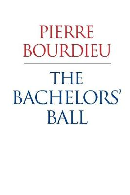 The Bachelors' Ball: The Crisis of Peasant Society in Bearn - Bourdieu, Pierre, and Nice, Richard (Translated by)