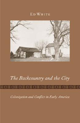 The Backcountry and the City: Colonization and Conflict in Early America - White, Ed