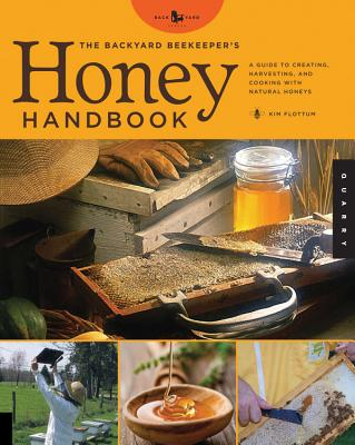 The Backyard Beekeeper's Honey Handbook: A Guide to Creating, Harvesting, and Cooking with Natural Honeys - Flottum, Kim