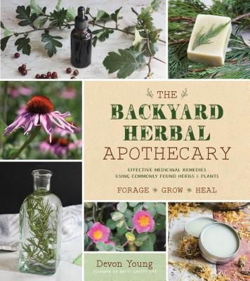 The Backyard Herbal Apothecary: Effective Medicinal Remedies Using Commonly Found Herbs & Plants - Young, Devon